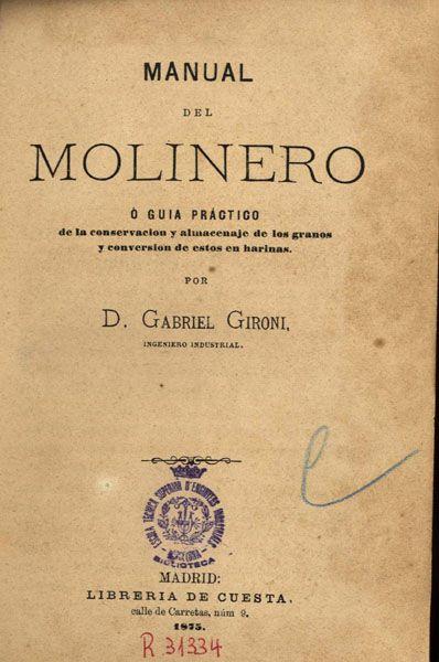 Gironi, Gabriel. Manual del molinero, ó, guía practica de la conservación y almacenaje de los granos y conversión de éstos en harinas. Madrid : Libreria de Cuesta, 1875.