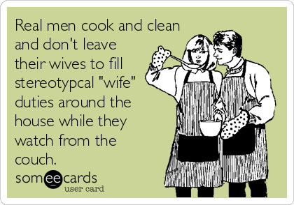 Real Men Cook And Clean And Don T Leave Their Wives To Fill Stereotypical Wife Duties Around The House While They Watch F Someecards Wife Duties Funny Quotes