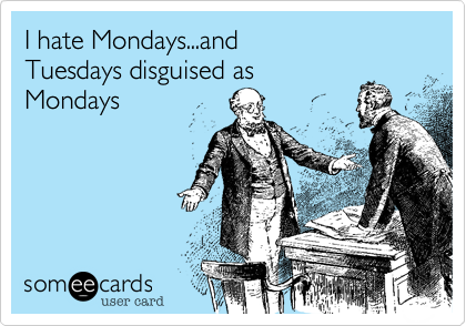 I hate Mondays...and Tuesdays disguised as Mondays. That means you Labor Day & Memorial Day