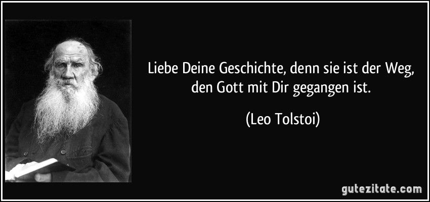 Liebe Deine Geschichte Denn Sie Ist Der Weg Den Gott Mit Dir Gegangen Ist Leo Tolstoi Schlaue Zitate Beruhmte Zitate Tolstoy Zitate