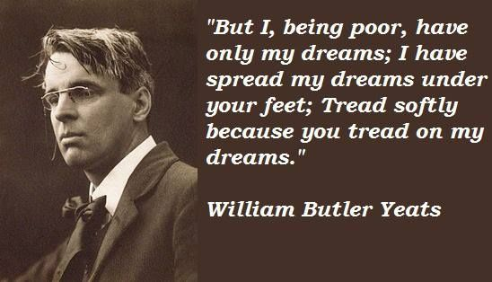 """""""But I, being poor, have only my dreams; I have spread my dreams under your feet; Tread softly because you tread on my dreams"""" - William Butler Yeats"""