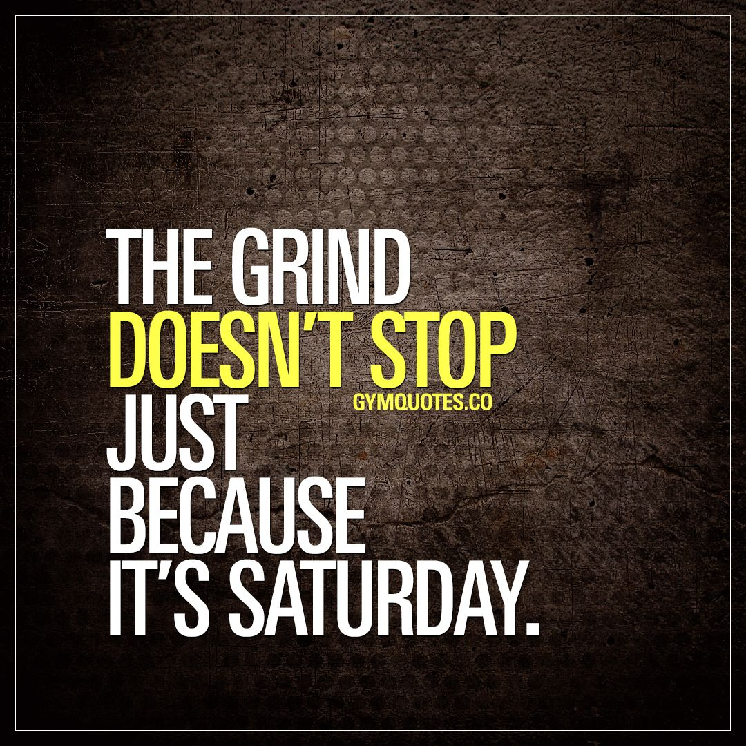 The Grind Doesn T Stop Just Because It S Saturday Saturday Is Just Like Any Other Da Fitness Motivation Quotes Gym Quote Motivational Quotes For Working Out