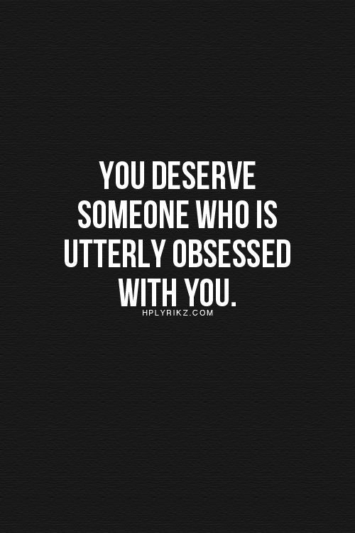You Deserve Someone Who Is Utterly Obsessed With You Lifehack