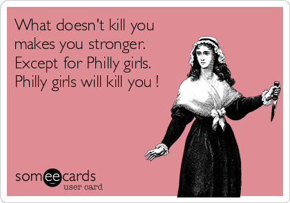 What doesn\'t kill you makes you stronger. Except for Philly girls ...