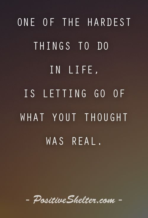 One of the hardest things to do in life, is letting go of what you thought was real. From PositiveShelter.com