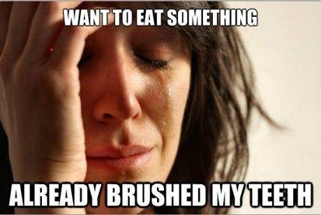 want to eat something already brushed my teeth