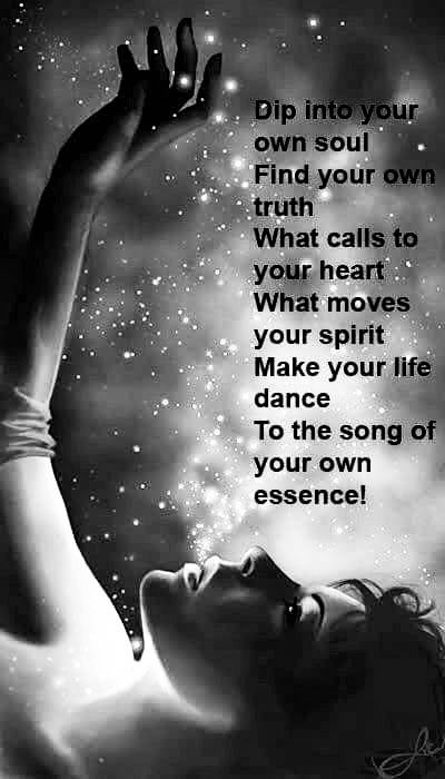 Dip Into Your Own Soul Find Your Own Truth What Calls To Your Heart Why  Moves Your Spirit Make Your Life Dance To The Song Of Your Own Essence!