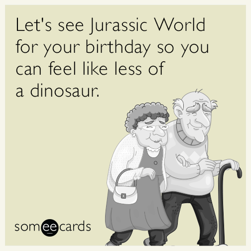 Lets See Jurassic World For Your Birthday So You Can Feel Like Less Of A Dinosaur