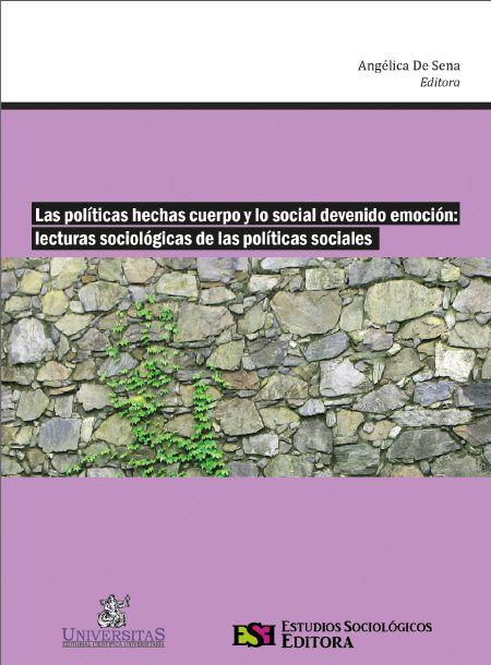 Angélica De Sena (editora) / Las políticas hechas cuerpo y lo social devenido emoción: lecturas sociológicas de las políticas sociales.