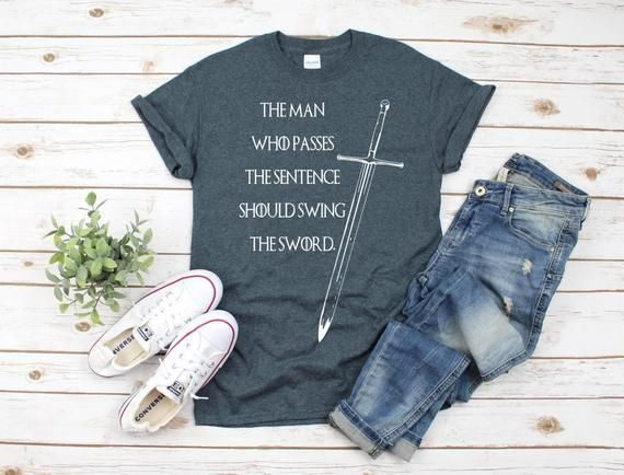 The Man Who Passes The Sentence Should Swing The Sword Shirt | Game of Thrones | GoT Shirt | Fathers Day Gift | Eddark Stark Quote