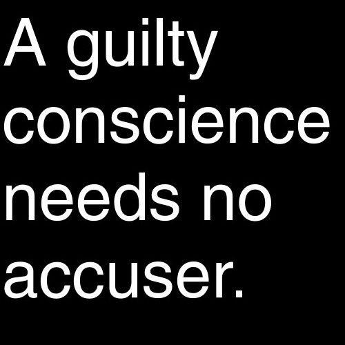 A guilty conscience needs no accuser