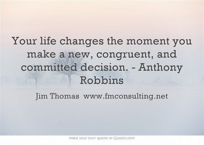 Your life changes the moment you make a new, congruent, and