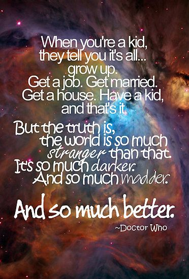 """""""When you're a kid, they tell you it's all... grow up. Get a job. Get married. Get a house. Have a kid, and that's it. But the truth is, the world is so much stranger than that. It's so much darker. And so much madder. And so much better."""" - Doctor Who"""