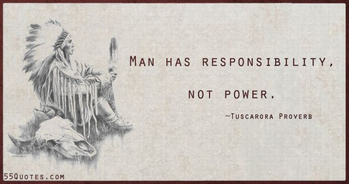 Man Has Responsibility Not Power Tuscarora Proverb Native American Inspirational Quotes Quotes Quality Quotes