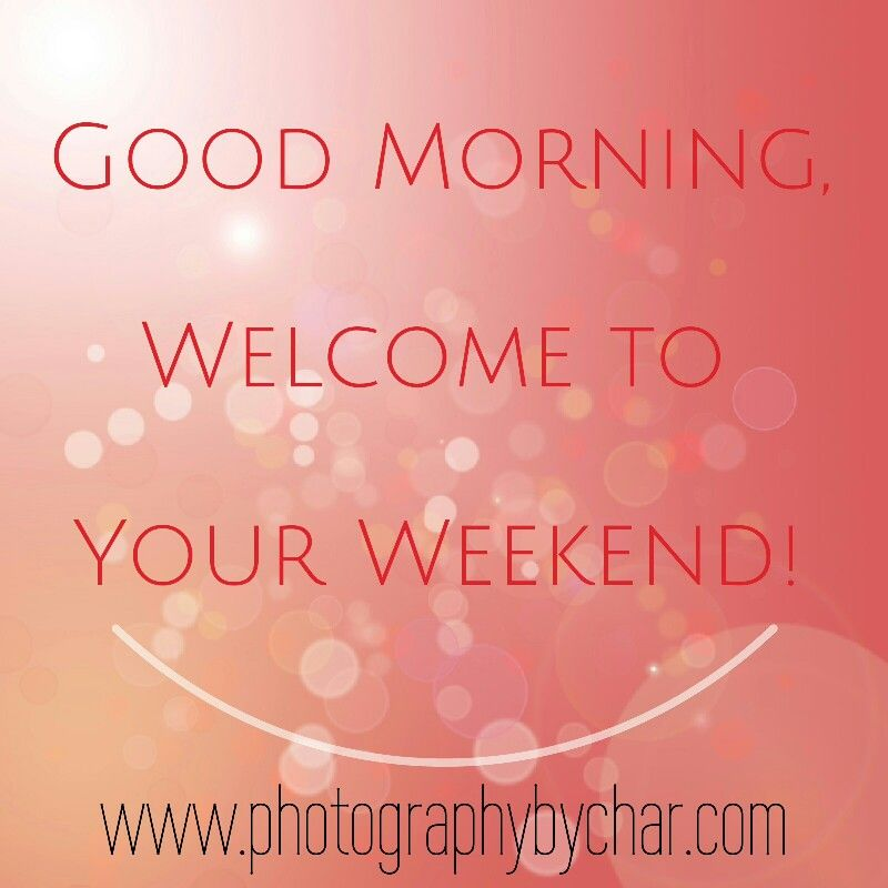 Good morning welcome to your weekend Saturday quotes