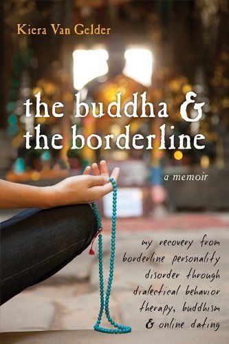 The Buddha and the Borderline: My Recovery from Borderline Personality Disorder through Dialectical Behavior Therapy, Buddhism, and Online Dating by Kiera Van Gelder. $12.94