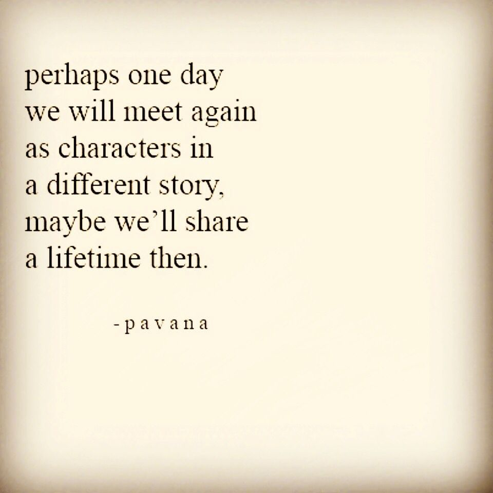 Perhaps one day we will meet again as characters in a different