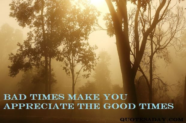Image result for bad times make the good times better quotes