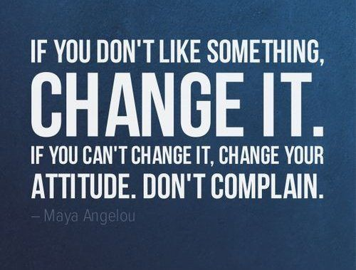 Image result for If you don't like something, change it. If you can't change it, change your attitude. Don't complain.""