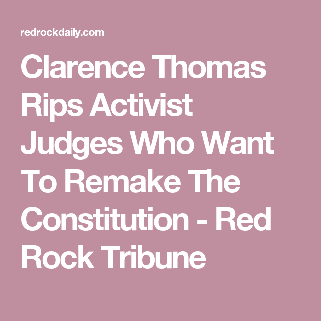 Clarence Thomas Rips Activist Judges Who Want To Remake The Constitution - Red Rock Tribune