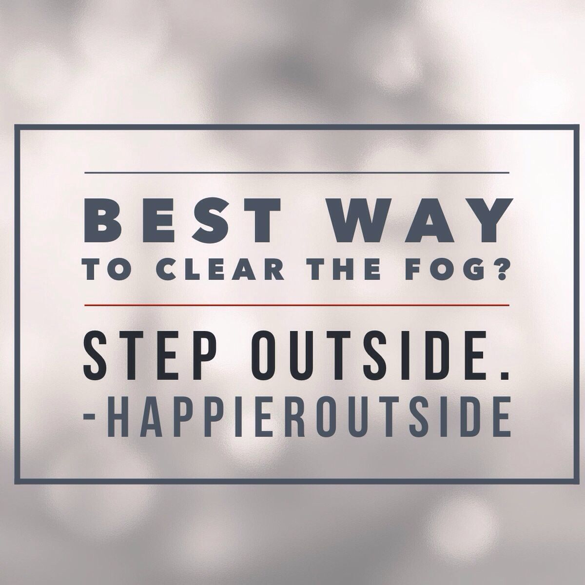 Best way to clear the fog? Step outside!