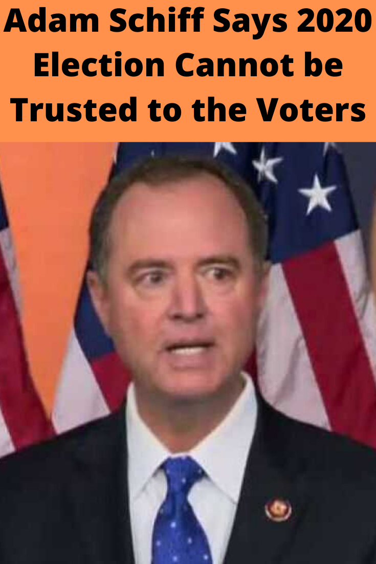Adam Schiff Says 2020 Election Cannot Be Trusted to the Voters Schiff says that the must Trump from because voters be trusted to him out in