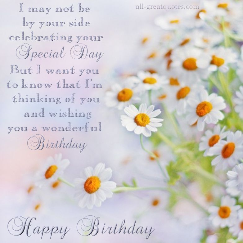 I may not be by your side celebrating your special day but I want you to know that I'm thinking of you and wishing you a wonderful Birthday.