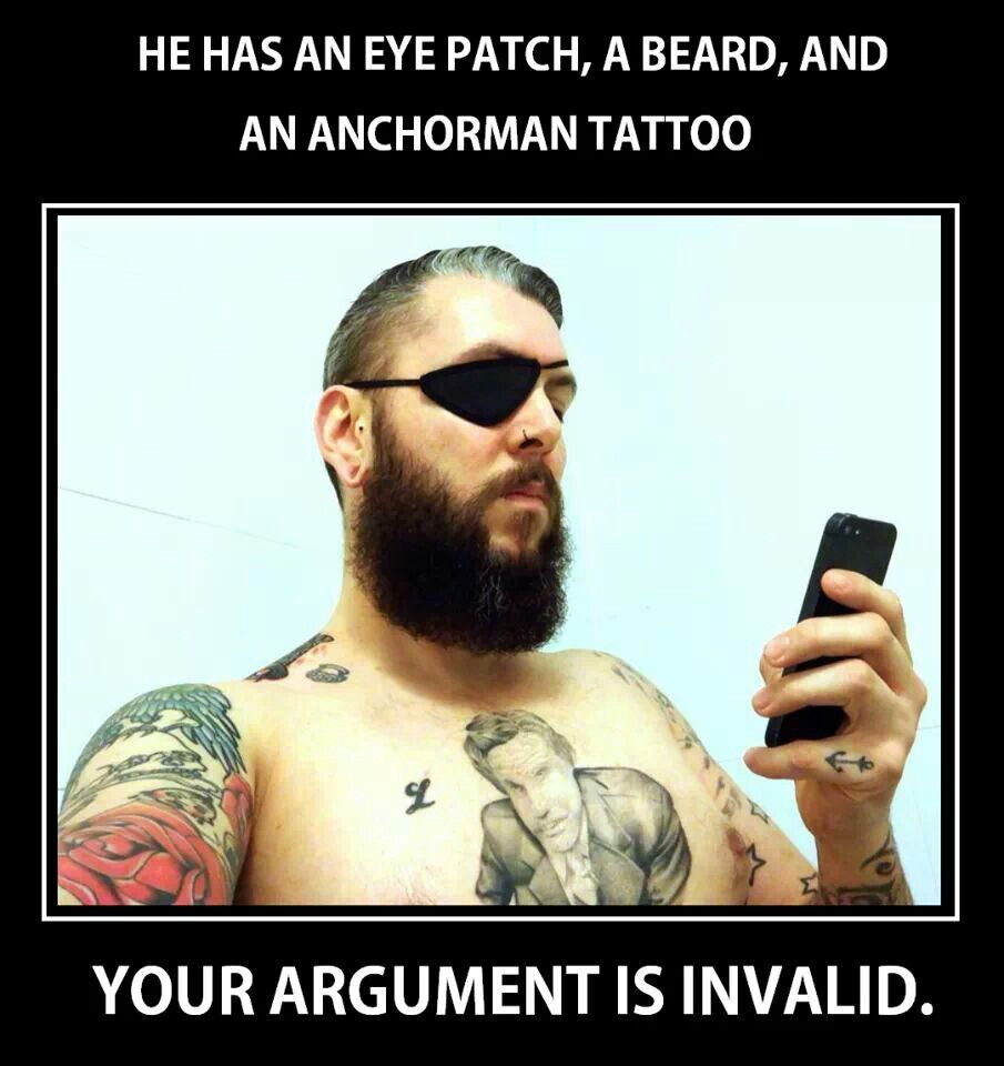 He has an eye patch, a beard and an anchorman tattoo  Your argument