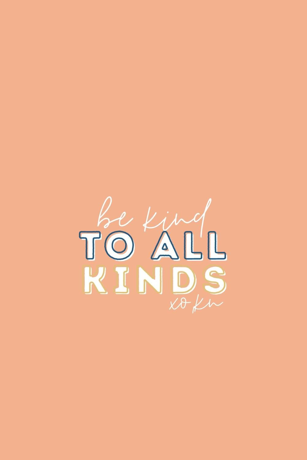 Be kind, to all Kinds.