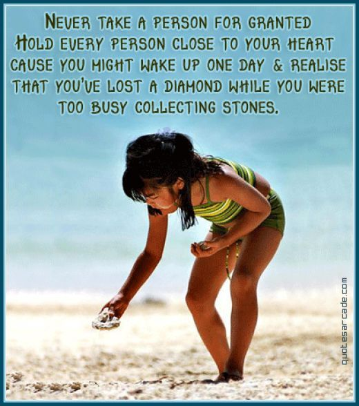 Never take a person for granted.  Hold every person close to your heart because you might wake up one day and realize that you've lost a diamond while you were too busy collecting stones.