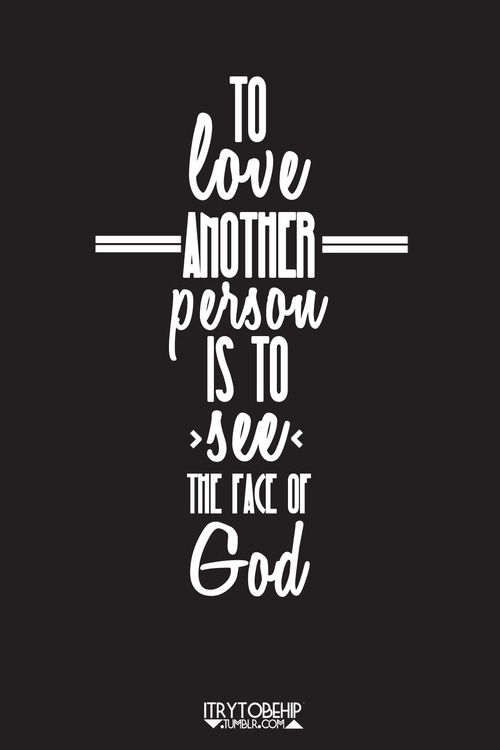 To love another person is to see the face of God. -Victor Hugo Les Miserables