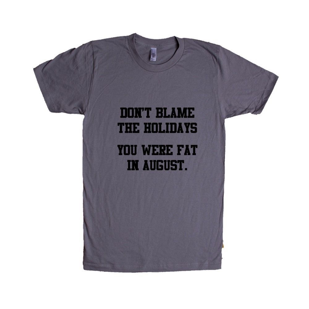 Don't Blame The Holidays You Were Fat In August Fatty Obese Big Husky Chubby Fluffy Hungry Food Eating Hunger Unisex Adult T Shirt SGAL4 Unisex T Shirt