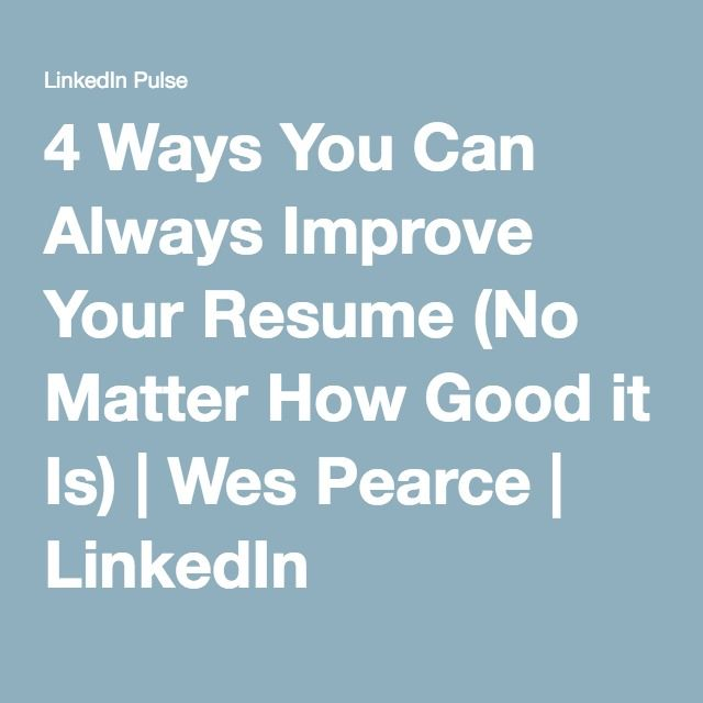 4 Ways You Can Always Improve Your Resume (No Matter How Good it - how to improve your resume