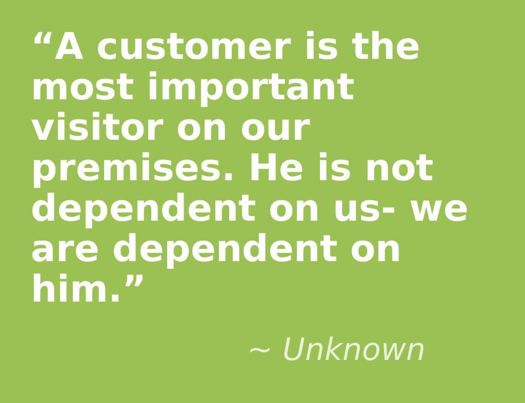 """""""A customer is the most important visitor on our premises"""