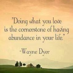 Doing what you LOVE is the cornerstone of having ABUNDANCE in your life. - Wayne Dyer  www.consciousmanifestor.com