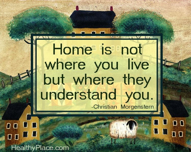 Positive quote: Home is not where you live but where they understand you.    www.HealthyPlace.com