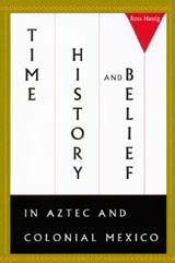 TIME, HISTORY, AND BELIEF IN AZTEC AND COLONIAL MEXICO~Ross Hassig~University of Texas Press~2001