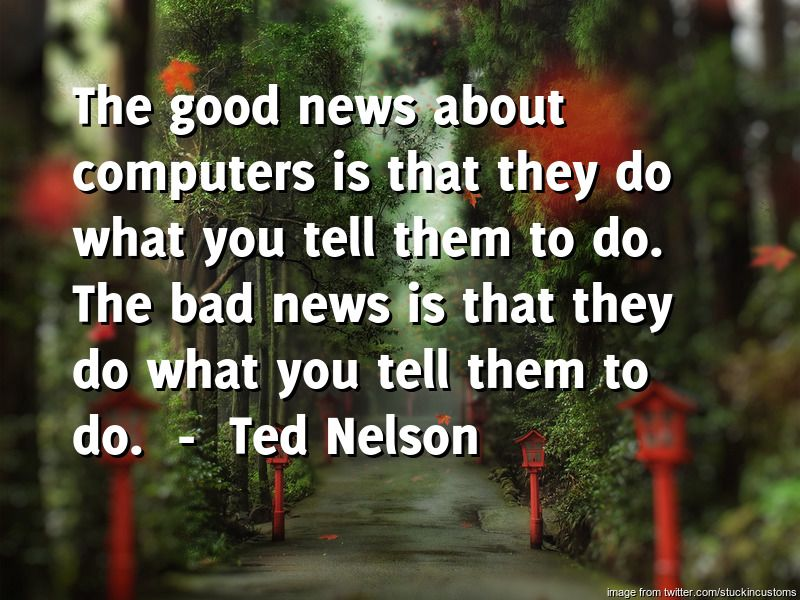 Dentures by Oakridge Dental brings you the daily quote for Thursday -----  The good news about computers is that they do what you tell them to do. The bad news is that they do what you tell them to do.  ---- by  Ted Nelso