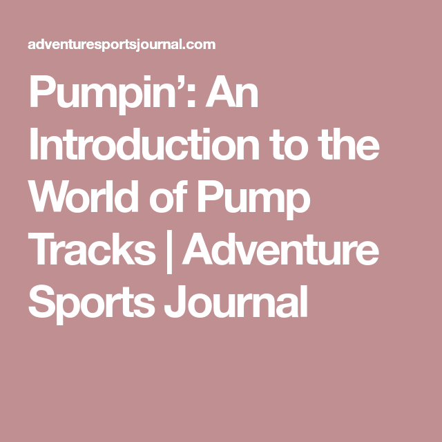 Pumpin': An Introduction to the World of Pump Tracks | Adventure Sports Journal
