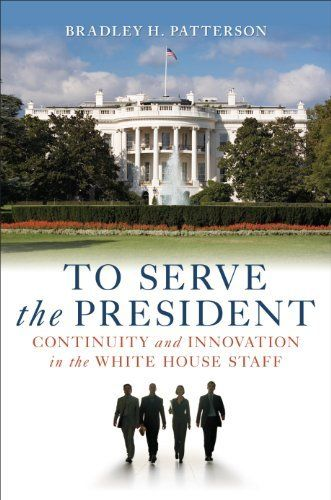 To Serve the President: Continuity and Innovation in the White House Staff by Bradley H. Patterson. $19.43. 463 pages. Publisher: Brookings Institution Press (December 23, 2009). Author: Bradley H. Patterson