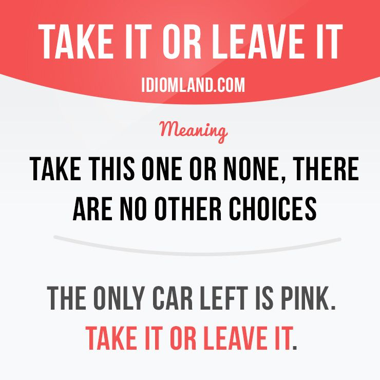 Take It Or Leave It Means Take This One Or None There Are No Other Choices English Idioms English Phrases English Vocabulary Words