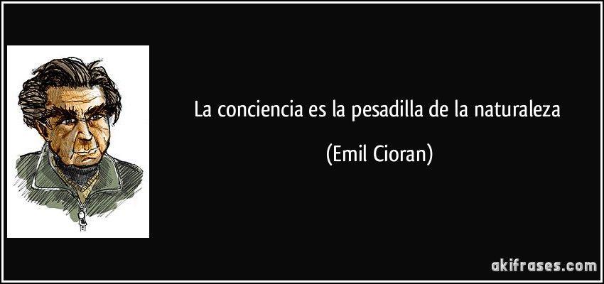 La conciencia es la pesadilla de la naturaleza (Emil Cioran)