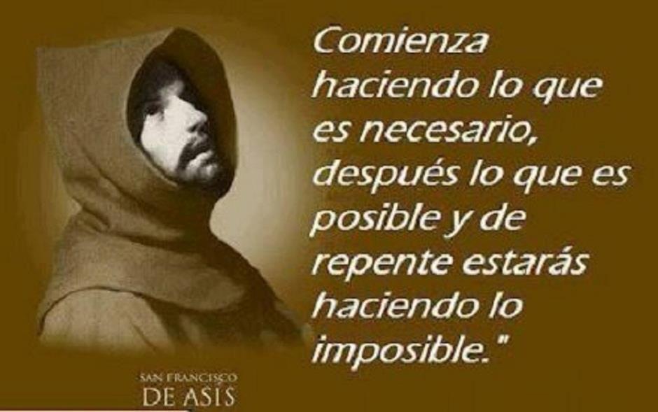 Comienza haciendo lo necesario, luego lo posible y de repente estarás haciendo lo imposible!! San Francisco de Asís
