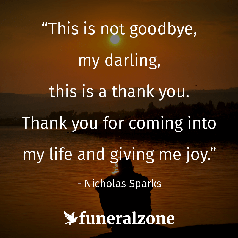"""This is not goodbye my darling, this is a thank you. Thank you for coming into my life and giving me joy."" - Nicholas Sparks (Quotes About Grief & Loss)"