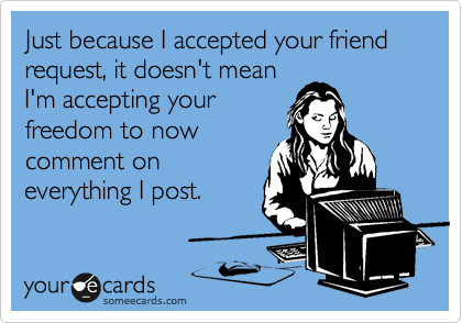 Just because I accepted your friend request, it doesn't mean I'm accepting your freedom to now comment on everything I post.