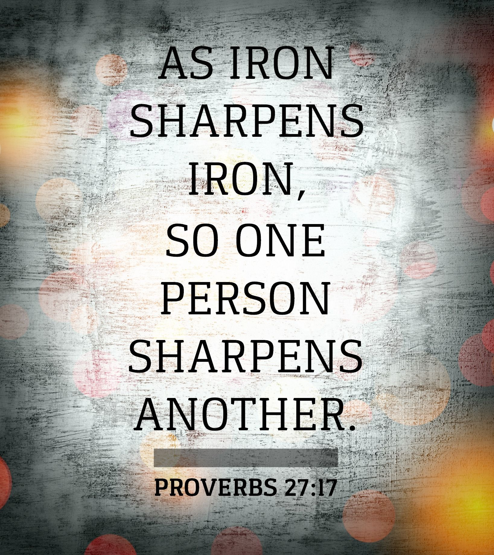 As Iron Sharpens Iron So One Person Sharpens Another Proverbs 27 17 Iron Sharpens Iron Scripture Scripture Quotes