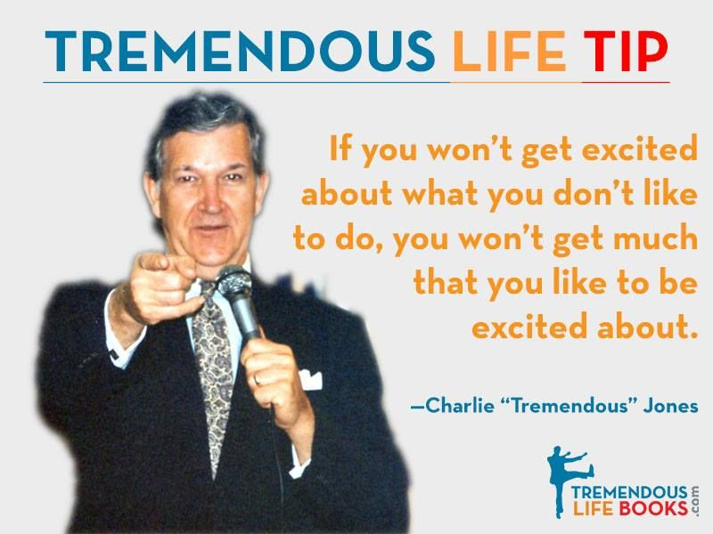 """""""If you won't get excited about what you don't like to do, you won't get much that you like to be excited about."""" ~ Charlie """"Tremendous"""" Jones"""