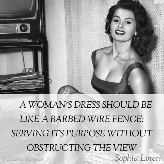 """""""A woman's dress should be like a barbed-wire fence: serving its purpose without obstructing the view."""" –Sophia Loren"""