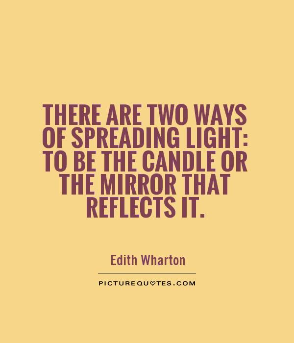 There are two ways of spreading light: to be the candle or the mirror that reflects it. #quote