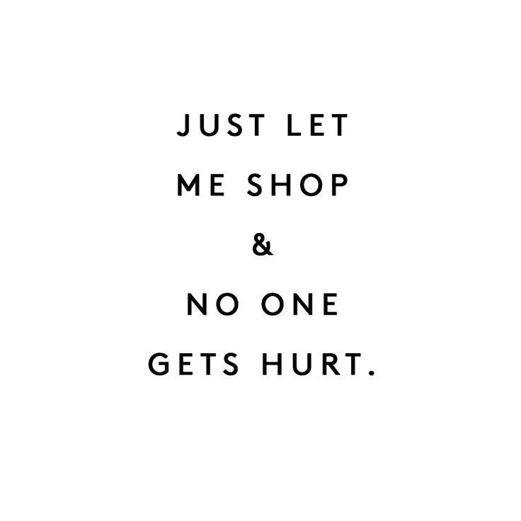 Just Let Me Shop And Nobody Gets Hurt  Inspiration Motivation